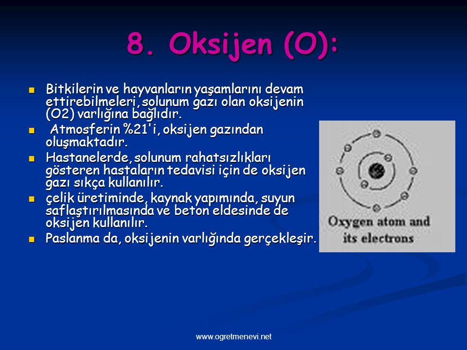 8. Oksijen (O): Bitkilerin ve hayvanların yaşamlarını devam ettirebilmeleri, solunum gazı olan oksijenin (O2) varlığına bağlıdır.