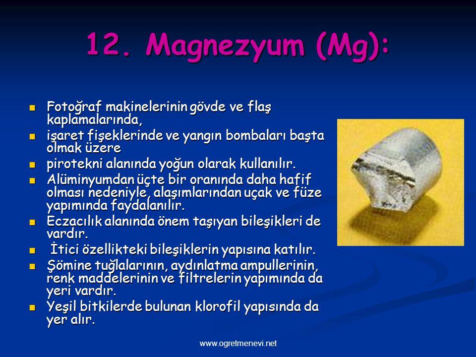 12. Magnezyum (Mg): Fotoğraf makinelerinin gövde ve flaş kaplamalarında, işaret fişeklerinde ve yangın bombaları başta olmak üzere.