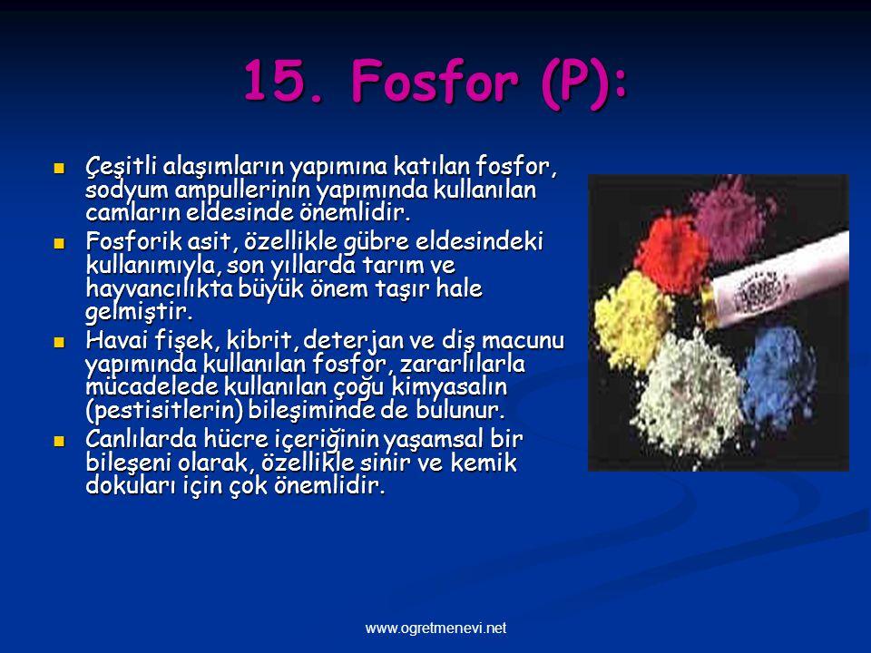 15. Fosfor (P): Çeşitli alaşımların yapımına katılan fosfor, sodyum ampullerinin yapımında kullanılan camların eldesinde önemlidir.