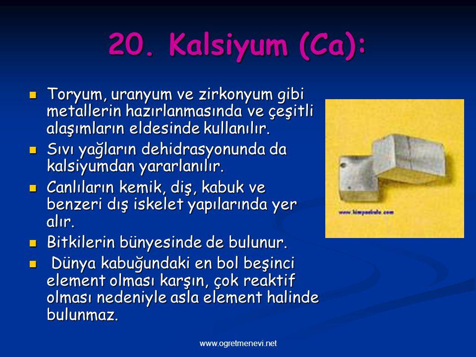 20. Kalsiyum (Ca): Toryum, uranyum ve zirkonyum gibi metallerin hazırlanmasında ve çeşitli alaşımların eldesinde kullanılır.
