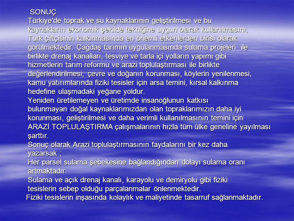 SONUÇ Türkiye'de toprak ve su kaynaklarının geliştirilmesi ve bu. kaynakların ekonomik şekilde tekniğine uygun olarak kullanılmasını,
