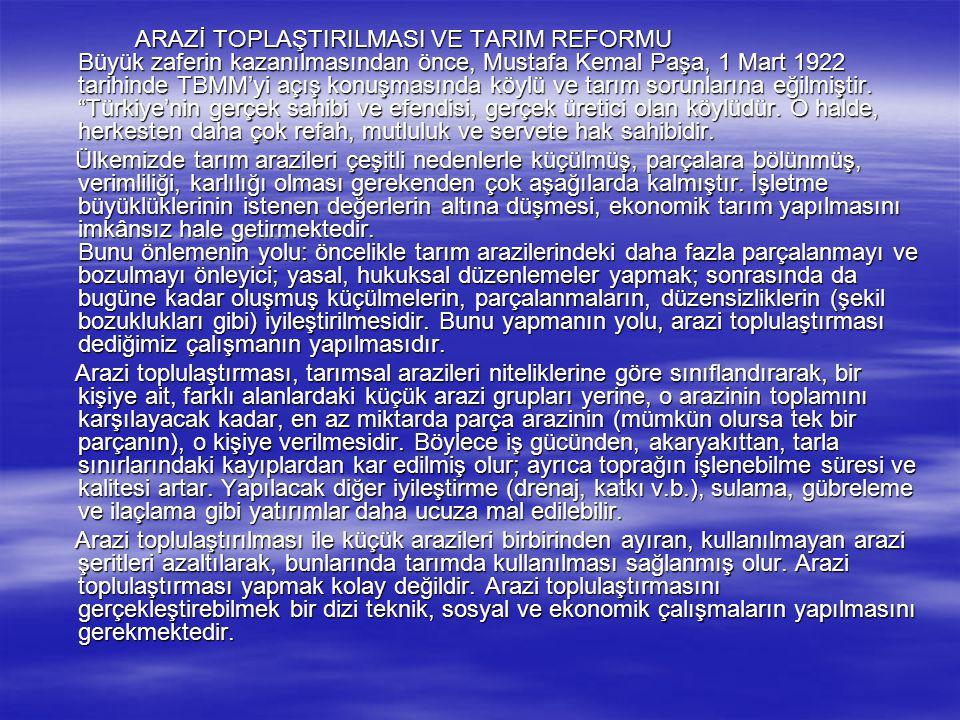 ARAZİ TOPLAŞTIRILMASI VE TARIM REFORMU Büyük zaferin kazanılmasından önce, Mustafa Kemal Paşa, 1 Mart 1922 tarihinde TBMM'yi açış konuşmasında köylü ve tarım sorunlarına eğilmiştir. Türkiye'nin gerçek sahibi ve efendisi, gerçek üretici olan köylüdür. O halde, herkesten daha çok refah, mutluluk ve servete hak sahibidir.