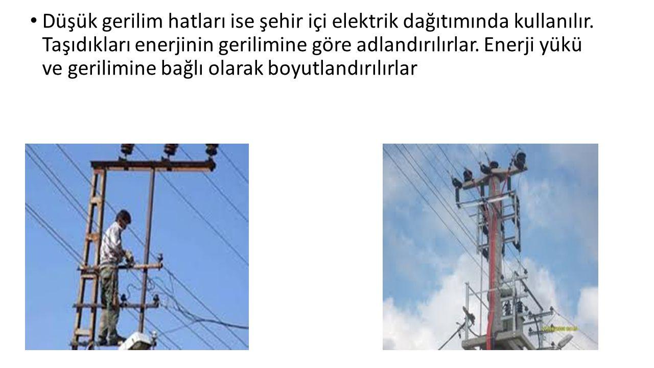 Düşük gerilim hatları ise şehir içi elektrik dağıtımında kullanılır