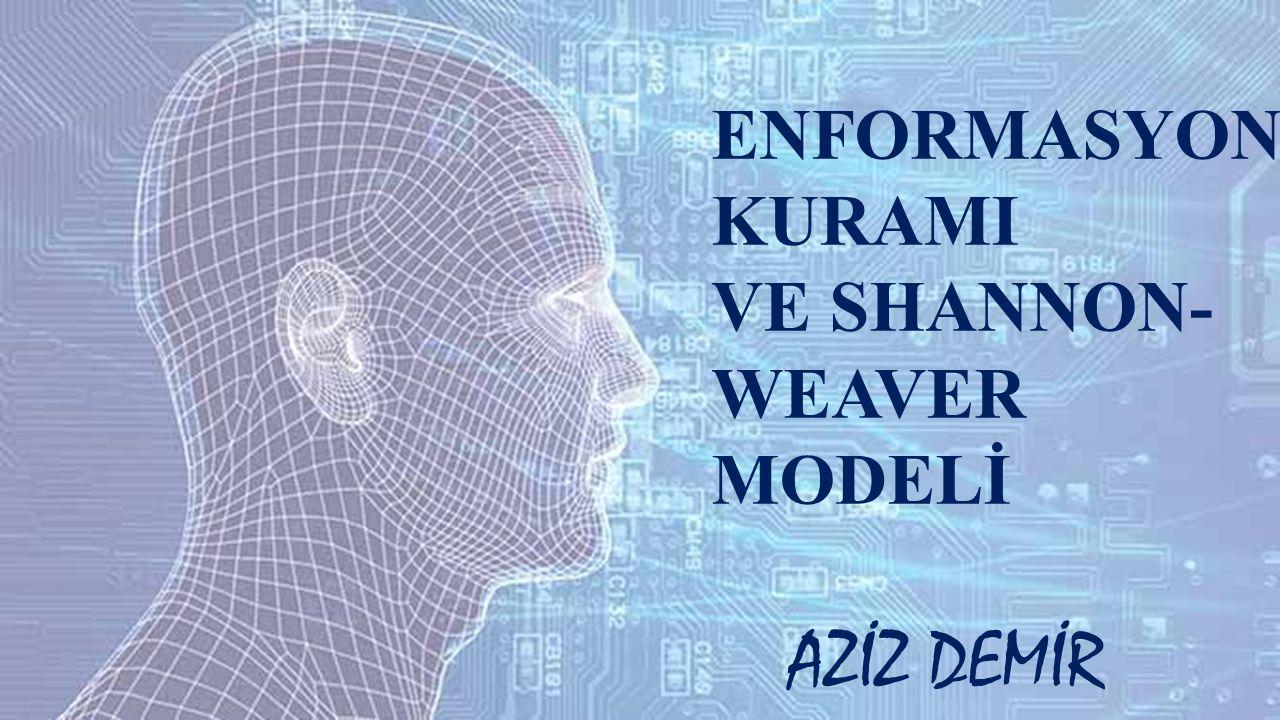 ENFORMASYON KURAMI VE SHANNON-WEAVER MODELİ AZİZ DEMİR