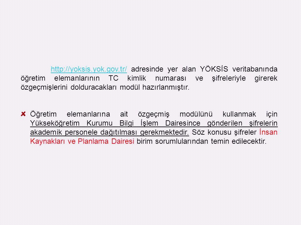 http://yoksis.yok.gov.tr/ adresinde yer alan YÖKSİS veritabanında öğretim elemanlarının TC kimlik numarası ve şifreleriyle girerek özgeçmişlerini dolduracakları modül hazırlanmıştır.