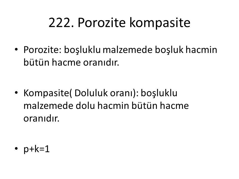 222. Porozite kompasite Porozite: boşluklu malzemede boşluk hacmin bütün hacme oranıdır.