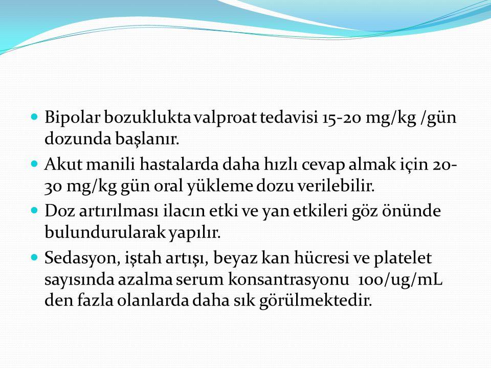 Bipolar bozuklukta valproat tedavisi 15-20 mg/kg /gün dozunda başlanır.