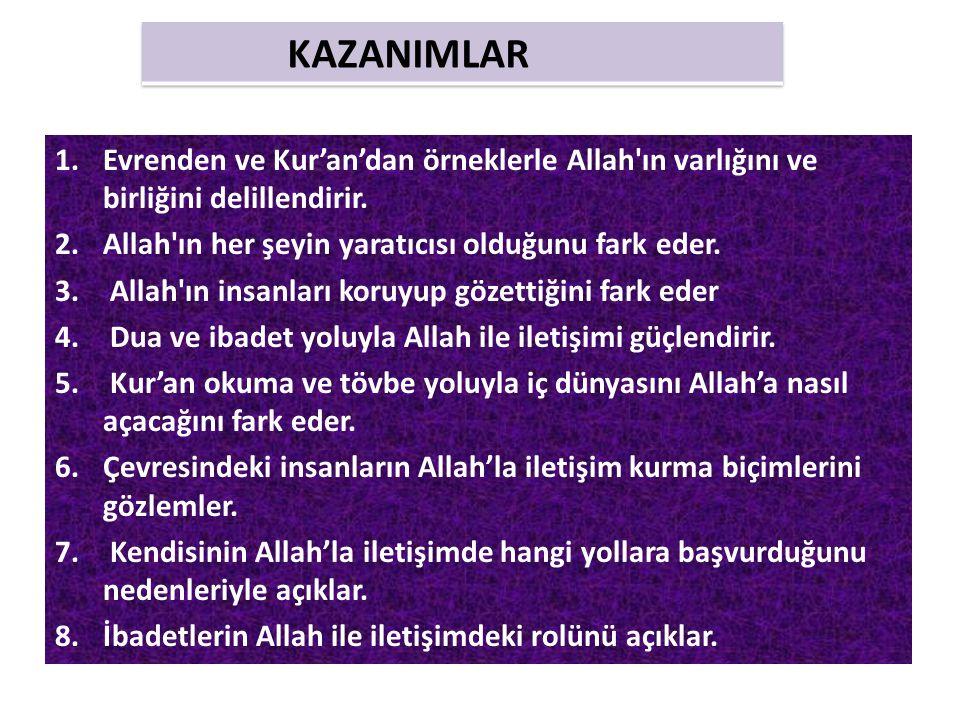 KAZANIMLAR Evrenden ve Kur'an'dan örneklerle Allah ın varlığını ve birliğini delillendirir. Allah ın her şeyin yaratıcısı olduğunu fark eder.