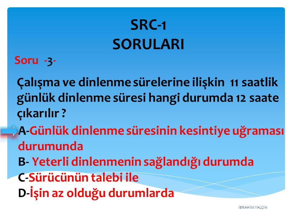 SRC-1 SORULARI Soru -3- Çalışma ve dinlenme sürelerine ilişkin 11 saatlik günlük dinlenme süresi hangi durumda 12 saate çıkarılır