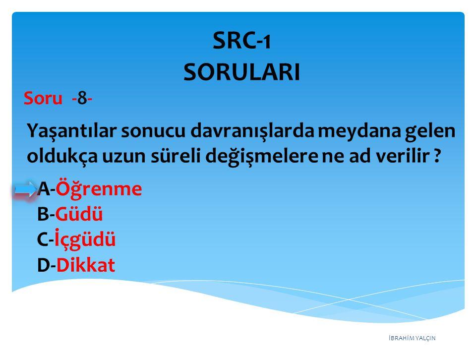 SRC-1 SORULARI Soru -8- Yaşantılar sonucu davranışlarda meydana gelen oldukça uzun süreli değişmelere ne ad verilir