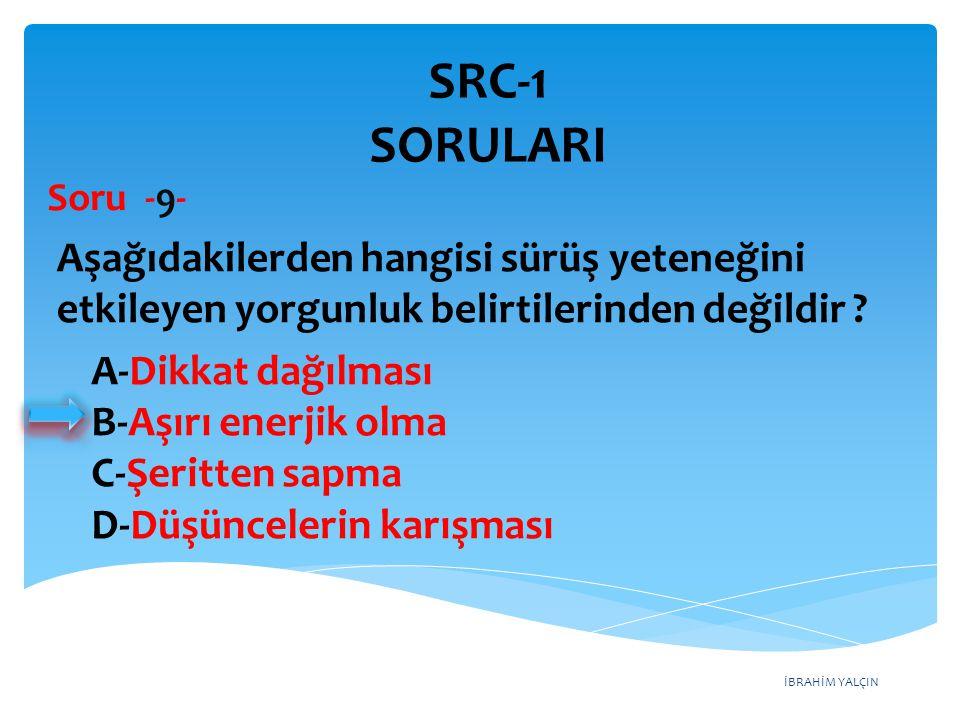 SRC-1 SORULARI Soru -9- Aşağıdakilerden hangisi sürüş yeteneğini etkileyen yorgunluk belirtilerinden değildir