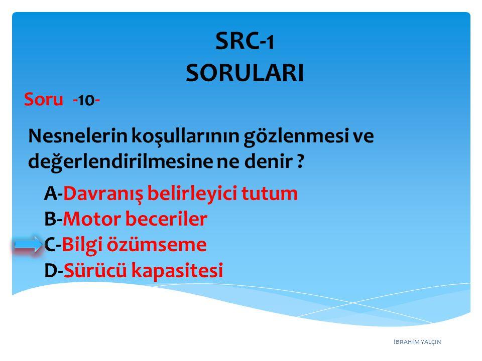SRC-1 SORULARI Soru -10- Nesnelerin koşullarının gözlenmesi ve değerlendirilmesine ne denir A-Davranış belirleyici tutum.