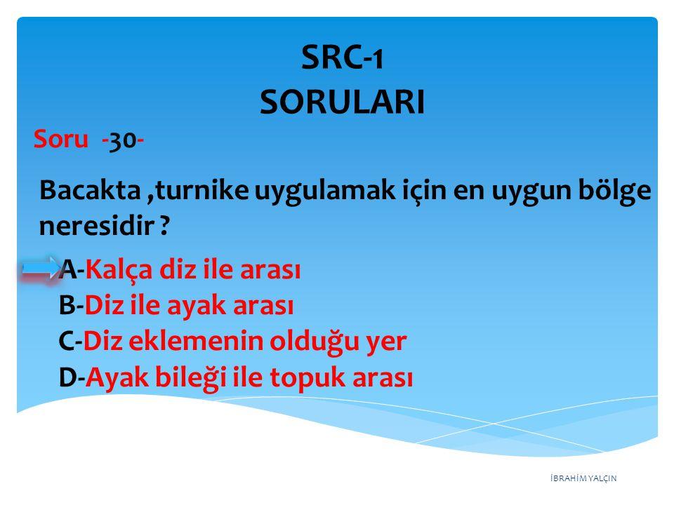 SRC-1 SORULARI Soru -30- Bacakta ,turnike uygulamak için en uygun bölge neresidir A-Kalça diz ile arası.
