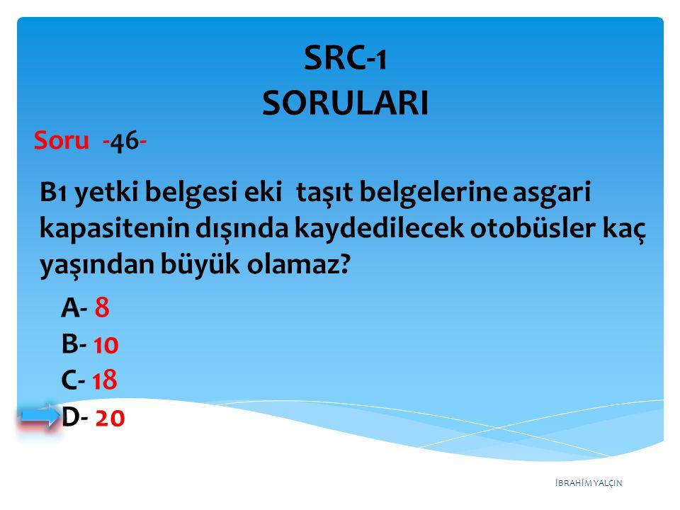 SRC-1 SORULARI Soru -46- B1 yetki belgesi eki taşıt belgelerine asgari kapasitenin dışında kaydedilecek otobüsler kaç yaşından büyük olamaz