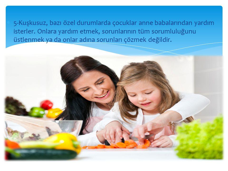 5-Kuşkusuz, bazı özel durumlarda çocuklar anne babalarından yardım isterler.