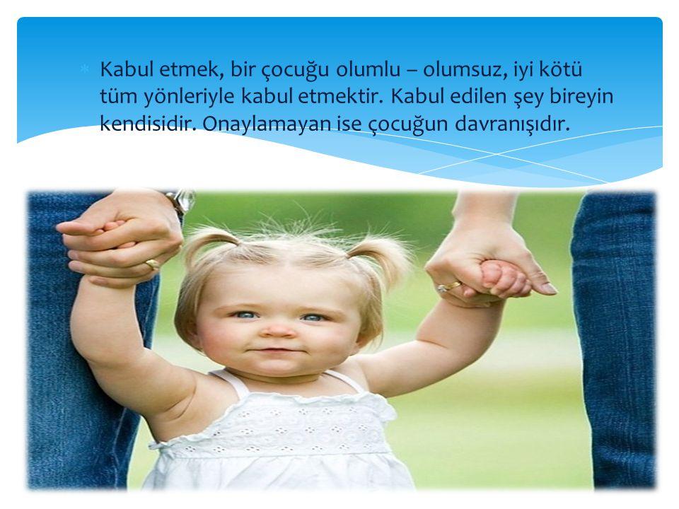 Kabul etmek, bir çocuğu olumlu – olumsuz, iyi kötü tüm yönleriyle kabul etmektir.