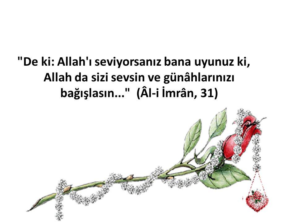 De ki: Allah ı seviyorsanız bana uyunuz ki, Allah da sizi sevsin ve günâhlarınızı bağışlasın... (Âl-i İmrân, 31)