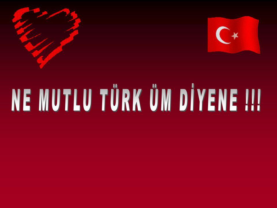 NE MUTLU TÜRK ÜM DİYENE !!!