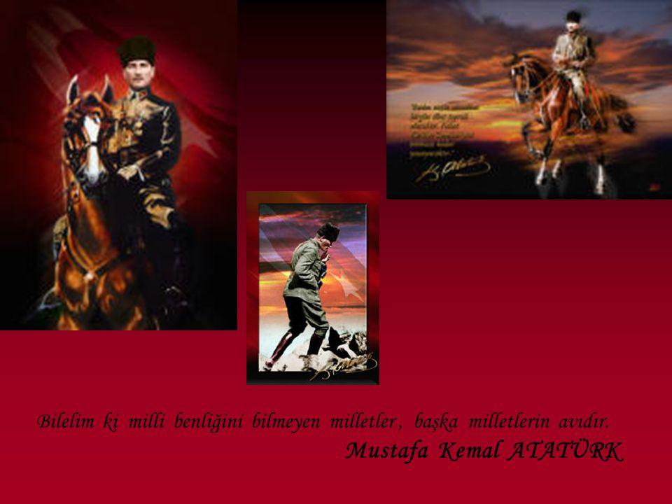 Bilelim ki milli benliğini bilmeyen milletler , başka milletlerin avıdır. Mustafa Kemal ATATÜRK