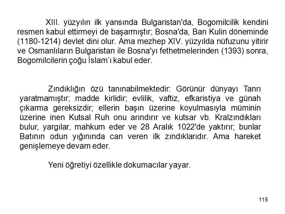 XIII. yüzyılın ilk yansında Bulgaristan da, Bogomilcilik kendini resmen kabul ettirmeyi de başarmıştır; Bosna da, Ban Kulin döneminde (1180-1214) devlet dini olur. Ama mezhep XIV. yüzyılda nüfuzunu yitirir ve Osmanlıların Bulgaristan ile Bosna yı fethetmelerinden (1393) sonra, Bogomilcilerin çoğu İslam'ı kabul eder.
