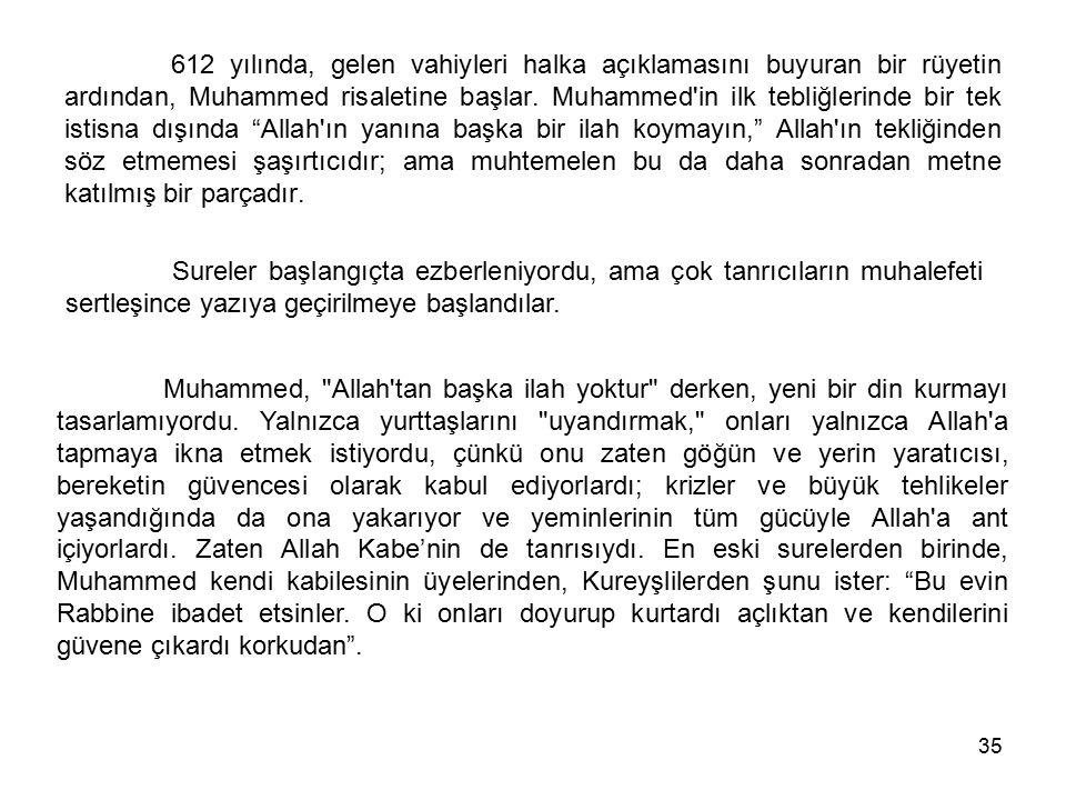 612 yılında, gelen vahiyleri halka açıklamasını buyuran bir rüyetin ardından, Muhammed risaletine başlar. Muhammed in ilk tebliğlerinde bir tek istisna dışında Allah ın yanına başka bir ilah koymayın, Allah ın tekliğinden söz etmemesi şaşırtıcıdır; ama muhtemelen bu da daha sonradan metne katılmış bir parçadır.
