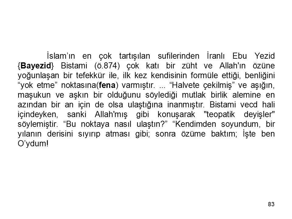 İslam'ın en çok tartışılan sufilerinden İranlı Ebu Yezid {Bayezid} Bistami (ö.874) çok katı bir züht ve Allah ın özüne yoğunlaşan bir tefekkür ile, ilk kez kendisinin formüle ettiği, benliğini yok etme noktasına(fena) varmıştır.