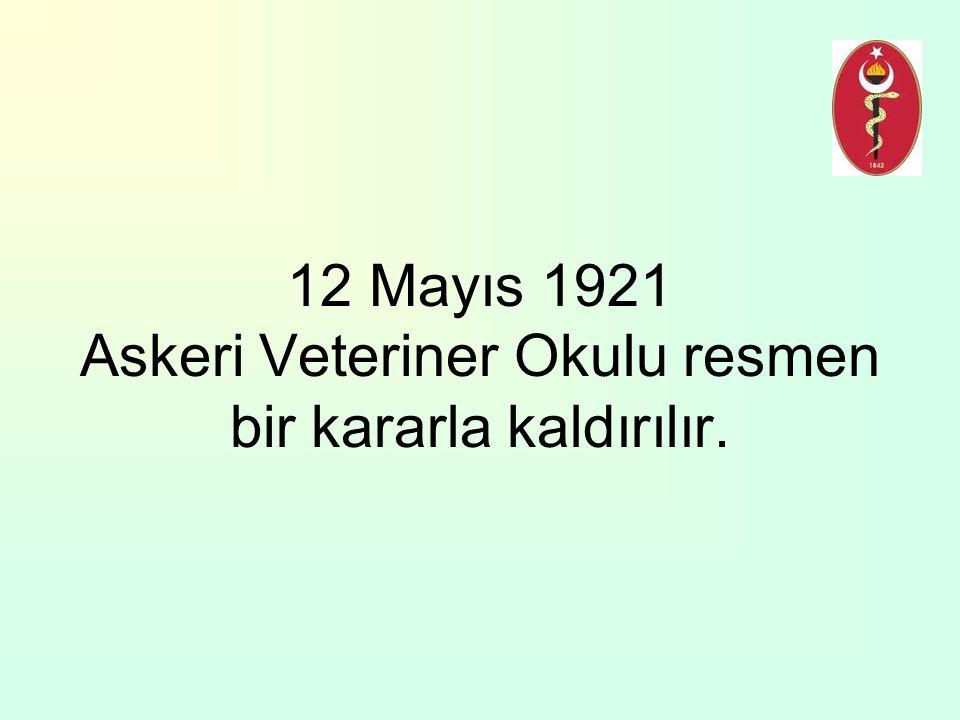 12 Mayıs 1921 Askeri Veteriner Okulu resmen bir kararla kaldırılır.