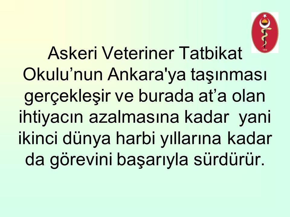 Askeri Veteriner Tatbikat Okulu'nun Ankara ya taşınması gerçekleşir ve burada at'a olan ihtiyacın azalmasına kadar yani ikinci dünya harbi yıllarına kadar da görevini başarıyla sürdürür.