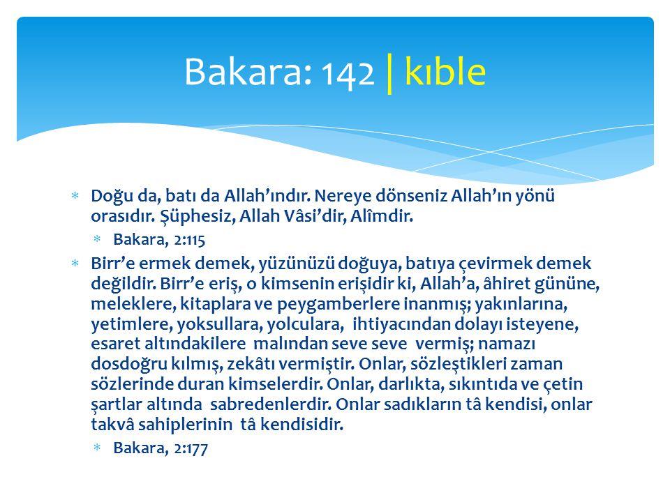 Bakara: 142 | kıble Doğu da, batı da Allah'ındır. Nereye dönseniz Allah'ın yönü orasıdır. Şüphesiz, Allah Vâsi'dir, Alîmdir.