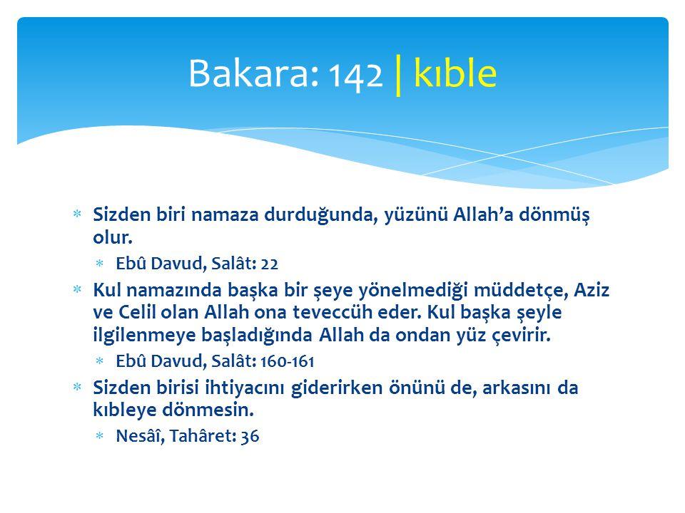 Bakara: 142 | kıble Sizden biri namaza durduğunda, yüzünü Allah'a dönmüş olur. Ebû Davud, Salât: 22.