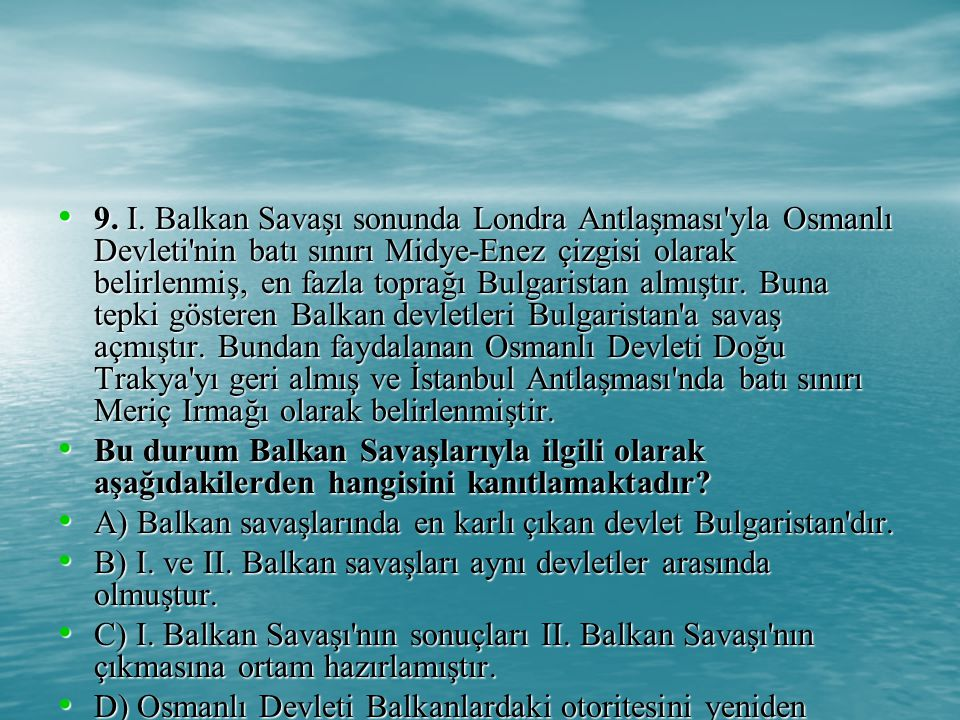 9. I. Balkan Savaşı sonunda Londra Antlaşması yla Osmanlı Devleti nin batı sınırı Midye-Enez çizgisi olarak belirlenmiş, en fazla toprağı Bulgaristan almıştır. Buna tepki gösteren Balkan devletleri Bulgaristan a savaş açmıştır. Bundan faydalanan Osmanlı Devleti Doğu Trakya yı geri almış ve İstanbul Antlaşması nda batı sınırı Meriç Irmağı olarak belirlenmiştir.