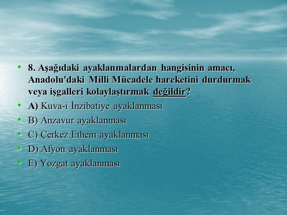 8. Aşağıdaki ayaklanmalardan hangisinin amacı, Anadolu daki Milli Mücadele hareketini durdurmak veya işgalleri kolaylaştırmak değildir