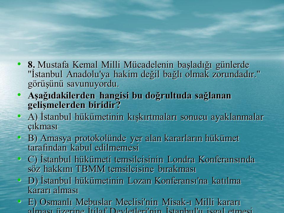 8. Mustafa Kemal Milli Mücadelenin başladığı günlerde İstanbul Anadolu ya hakim değil bağlı olmak zorundadır. görüşünü savunuyordu.