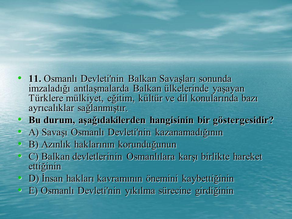 11. Osmanlı Devleti nin Balkan Savaşları sonunda imzaladığı antlaşmalarda Balkan ülkelerinde yaşayan Türklere mülkiyet, eğitim, kültür ve dil konularında bazı ayrıcalıklar sağlanmıştır.