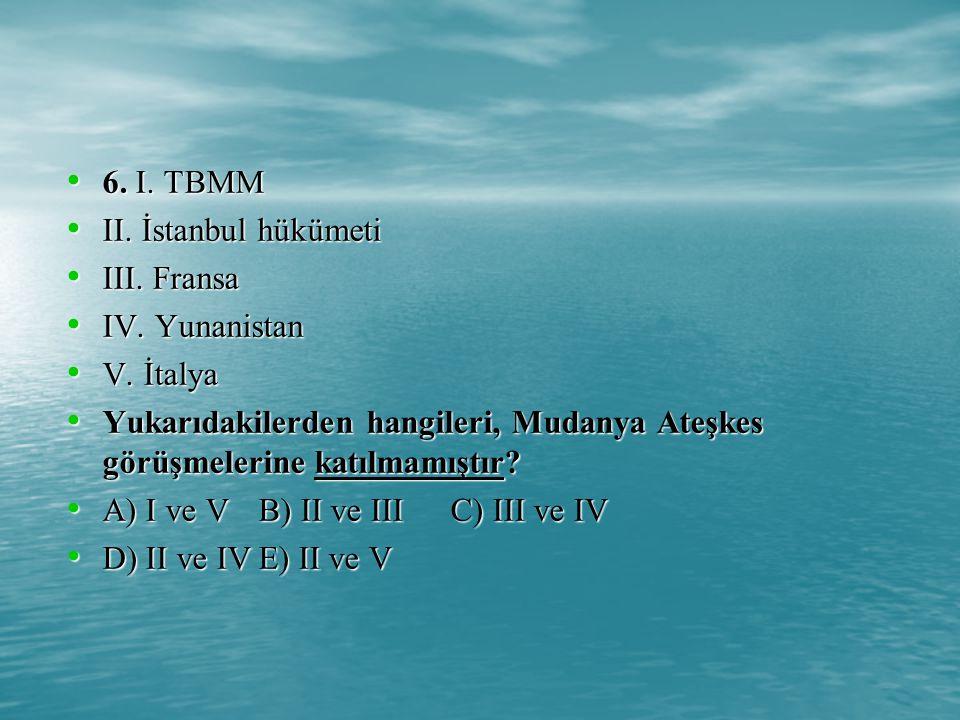6. I. TBMM II. İstanbul hükümeti. III. Fransa. IV. Yunanistan. V. İtalya.