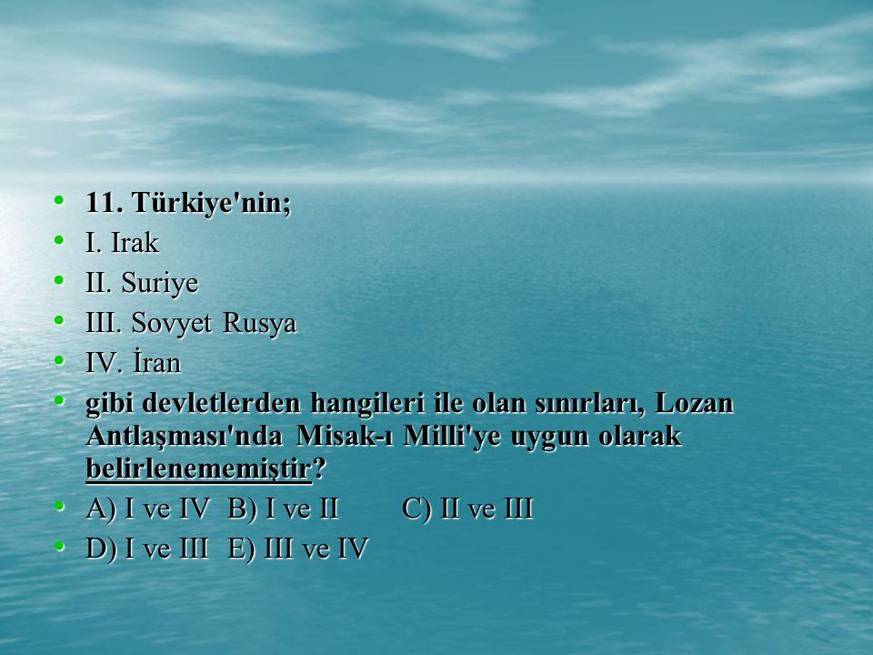 11. Türkiye nin; I. Irak. II. Suriye. III. Sovyet Rusya. IV. İran.