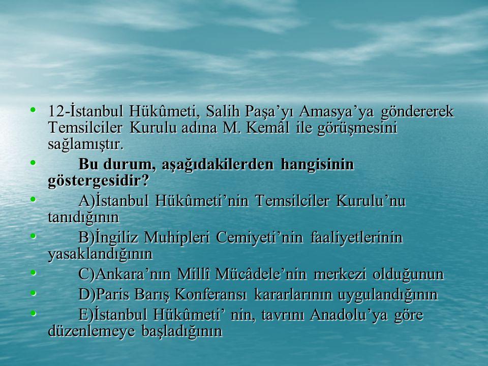 12-İstanbul Hükûmeti, Salih Paşa'yı Amasya'ya göndererek Temsilciler Kurulu adına M. Kemâl ile görüşmesini sağlamıştır.