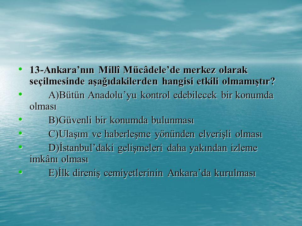 13-Ankara'nın Millî Mücâdele'de merkez olarak seçilmesinde aşağıdakilerden hangisi etkili olmamıştır