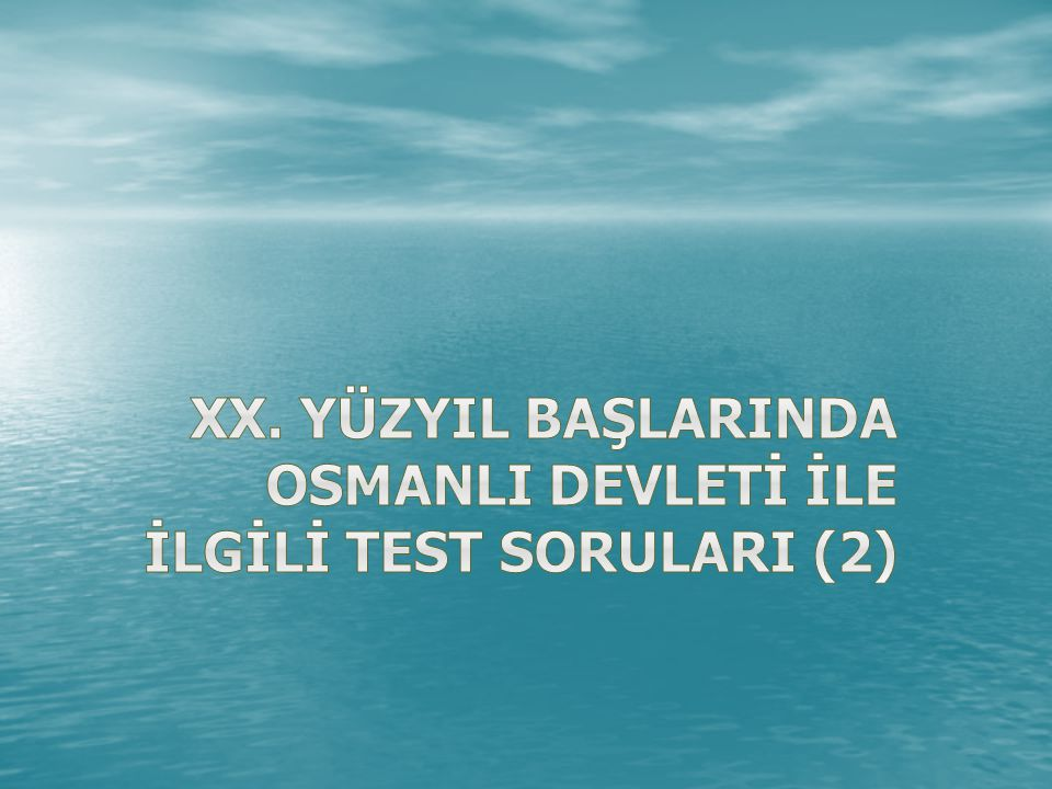 XX. YÜZYIL BAŞLARINDA OSMANLI DEVLETİ İLE İLGİLİ TEST SORULARI (2)