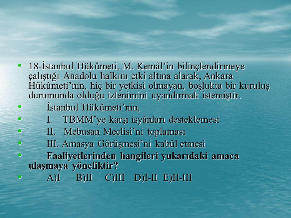 18-İstanbul Hükûmeti, M. Kemâl'in bilinçlendirmeye çalıştığı Anadolu halkını etki altına alarak, Ankara Hükûmeti'nin, hiç bir yetkisi olmayan, boşlukta bir kuruluş durumunda olduğu izlenimini uyandırmak istemiştir.