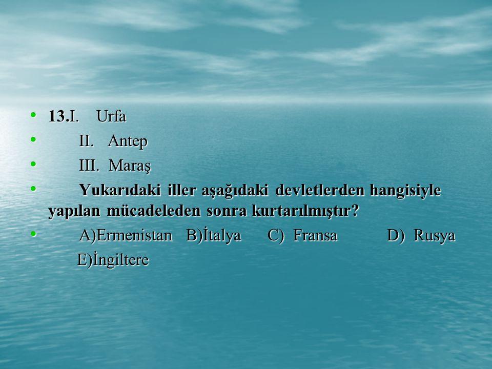13.I. Urfa II. Antep. III. Maraş. Yukarıdaki iller aşağıdaki devletlerden hangisiyle yapılan mücadeleden sonra kurtarılmıştır