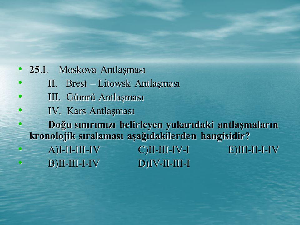 25.I. Moskova Antlaşması II. Brest – Litowsk Antlaşması. III. Gümrü Antlaşması. IV. Kars Antlaşması.
