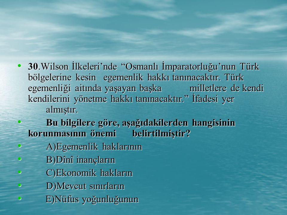30.Wilson İlkeleri'nde Osmanlı İmparatorluğu'nun Türk bölgelerine kesin egemenlik hakkı tanınacaktır. Türk egemenliği aitında yaşayan başka milletlere de kendi kendilerini yönetme hakkı tanınacaktır. İfadesi yer almıştır.