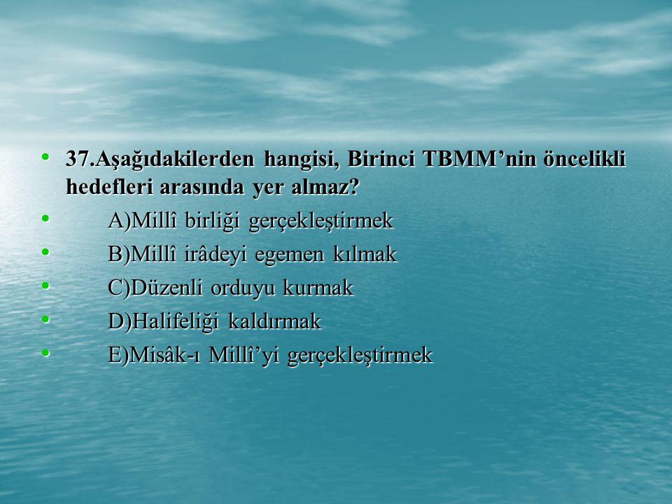 37.Aşağıdakilerden hangisi, Birinci TBMM'nin öncelikli hedefleri arasında yer almaz