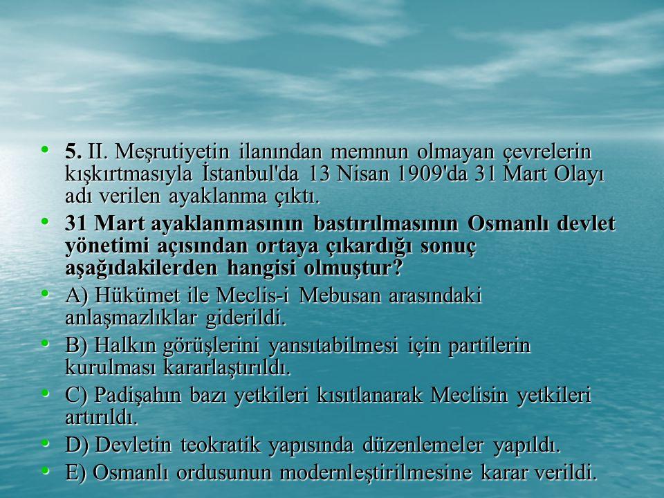 5. II. Meşrutiyetin ilanından memnun olmayan çevrelerin kışkırtmasıyla İstanbul da 13 Nisan 1909 da 31 Mart Olayı adı verilen ayaklanma çıktı.