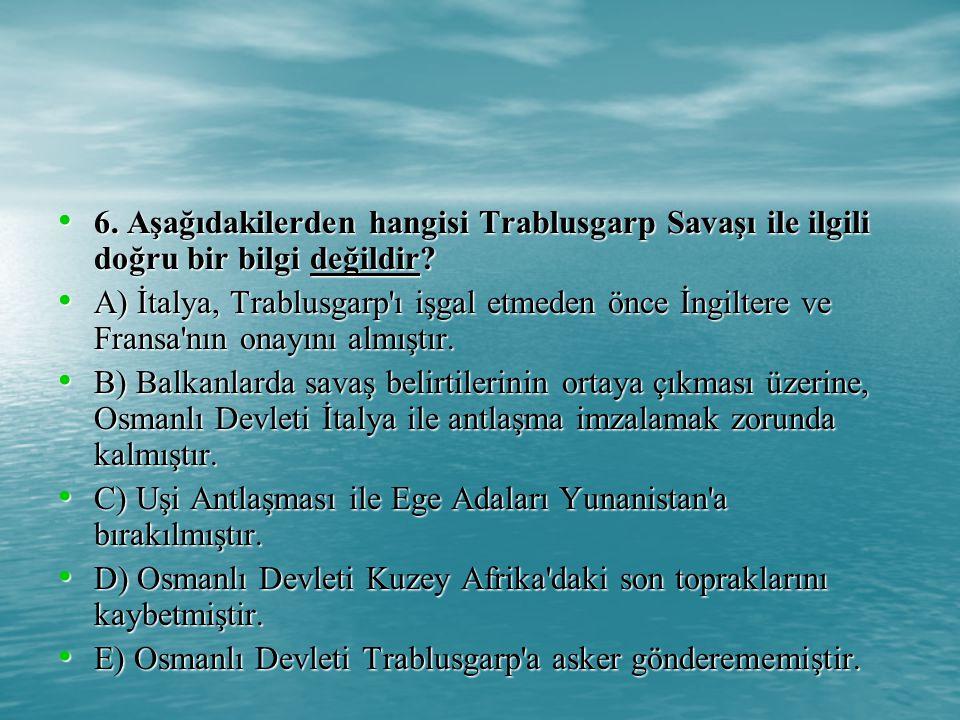 6. Aşağıdakilerden hangisi Trablusgarp Savaşı ile ilgili doğru bir bilgi değildir