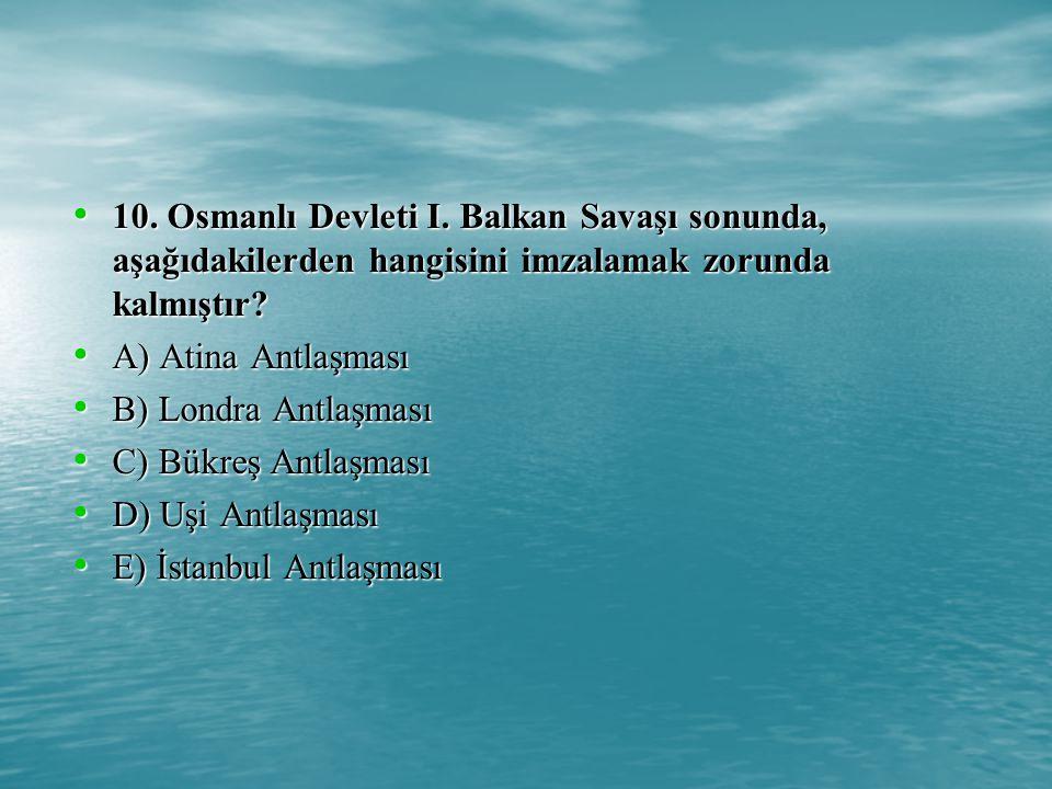 10. Osmanlı Devleti I. Balkan Savaşı sonunda, aşağıdakilerden hangisini imzalamak zorunda kalmıştır