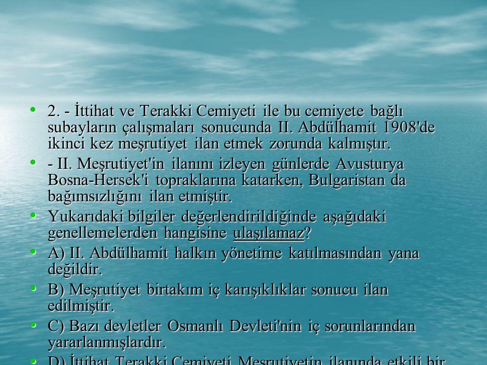 2. - İttihat ve Terakki Cemiyeti ile bu cemiyete bağlı subayların çalışmaları sonucunda II. Abdülhamit 1908 de ikinci kez meşrutiyet ilan etmek zorunda kalmıştır.