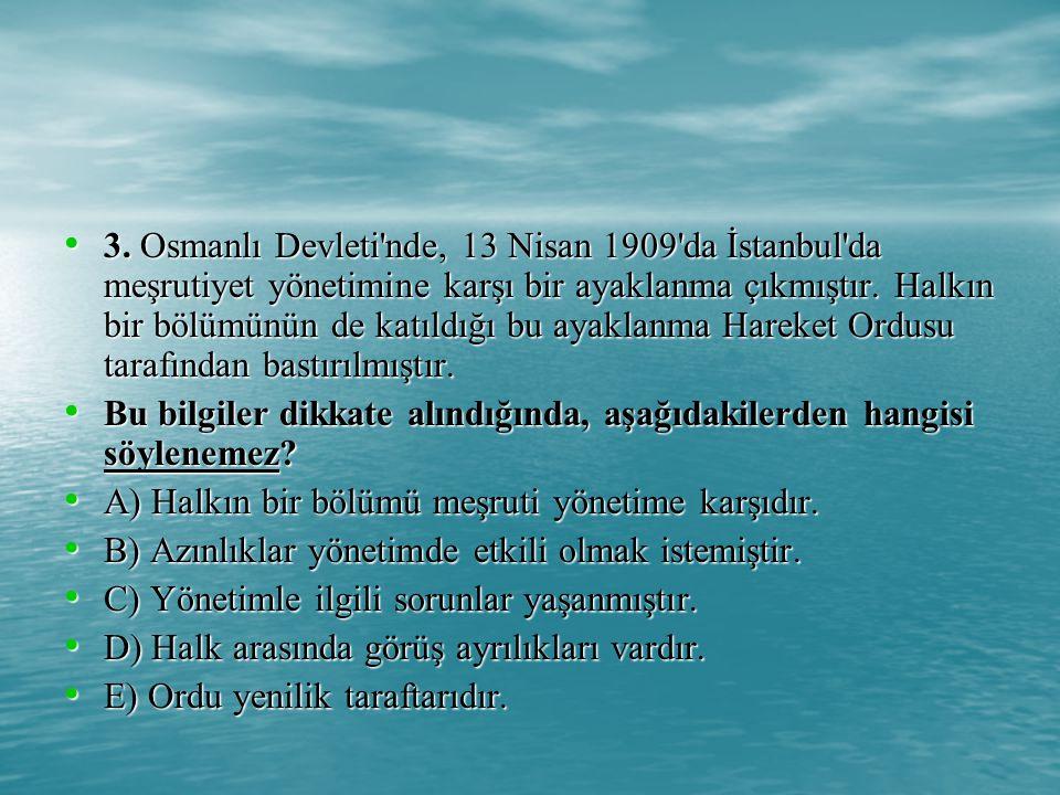 3. Osmanlı Devleti nde, 13 Nisan 1909 da İstanbul da meşrutiyet yönetimine karşı bir ayaklanma çıkmıştır. Halkın bir bölümünün de katıldığı bu ayaklanma Hareket Ordusu tarafından bastırılmıştır.