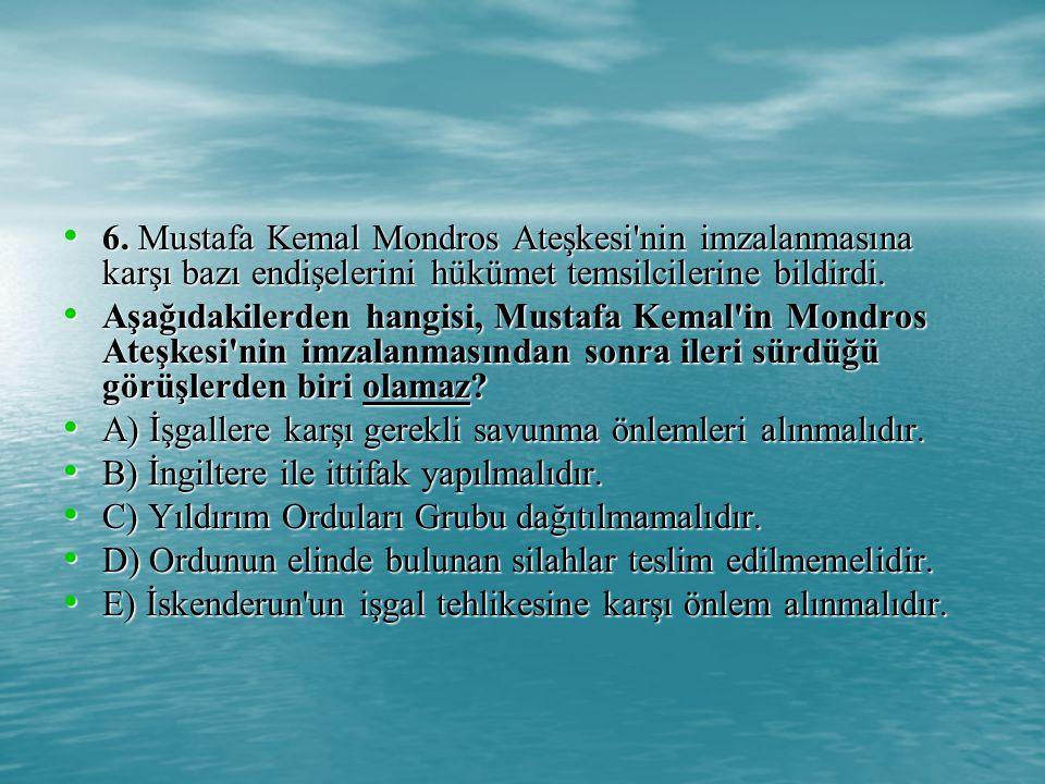 6. Mustafa Kemal Mondros Ateşkesi nin imzalanmasına karşı bazı endişelerini hükümet temsilcilerine bildirdi.